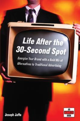 Life After the 30-Second Spot: Energize Your Brand with a Bold Mix of Alternatives to Traditional Advertising  by  Joseph Jaffe
