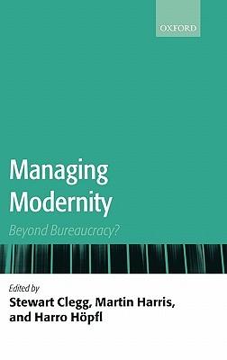 Managing Modernity: Beyond Bureaucracy?  by  Stewart R. Clegg