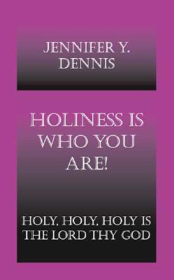 Holiness Is Who You Are!: Holy, Holy, Holy Is the Lord Thy God Jennifer Y. Dennis