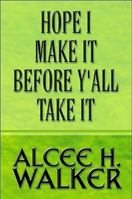 Hope I Make It Before YAll Take It Alcee H. Walker