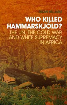 Who Killed Hammarskj?ld?: The Un, the Cold War, and White Supremacy in Africa  by  A. Susan Williams