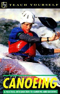 Teach Yourself Canoeing: A Practical Introduction to Canoeing and Kayaking  by  Ray Rowe