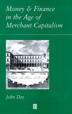Money And Finance In The Age Of Merchant Capitalism  by  John Day