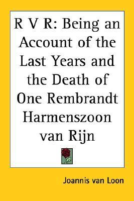 R V R: Being an Account of the Last Years and the Death of One Rembrandt Harmenszoon Van Rijn Joannis Van Loon