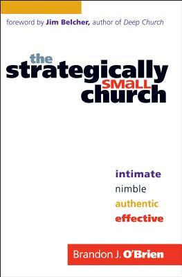 The Strategically Small Church: Intimate, Nimble, Authentic, and Effective Brandon J. OBrien