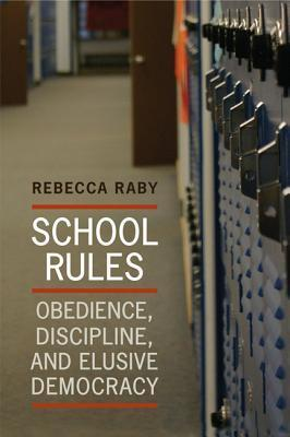 School Rules: Obedience, Discipline And Elusive Democracy Rebecca Raby
