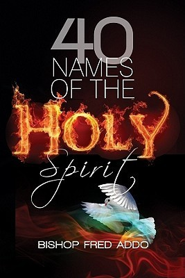 40 Names of the Holy Spirit: Who He Is, What He Does and His Place in Your Life Fred Addo