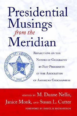 Presidential Musings from the Meridian: Reflections on the Nature of Geography  by  Past Presidents of the Association of American Geographers by M. Duane Nellis