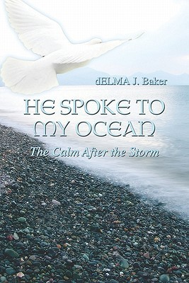 He Spoke to My Ocean: The Calm After the Storm Delma  J. Baker