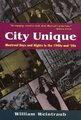 City Unique: Montreal Days and Nights in the 1940s and 50s  by  William Weintraub