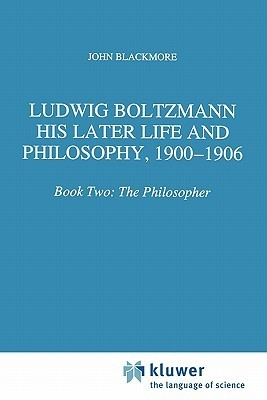 Ludwig Boltzmann: His Later Life and Philosophy, 1900-1906: Book Two: The Philosopher  by  John T. Blackmore