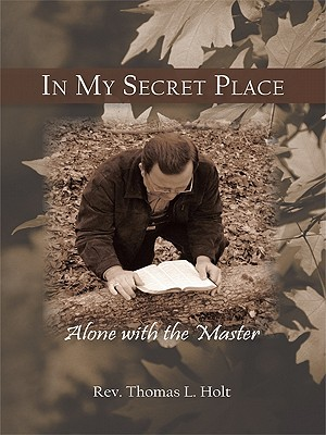 In My Secret Place: Alone with the Master Rev. Thomas L. Holt