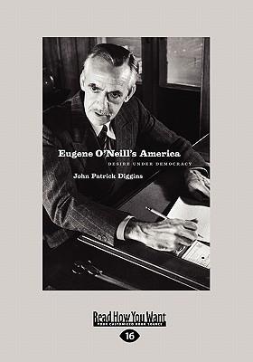 Eugene ONeills America: Desire Under Democracy (Large Print 16pt) John Patrick Diggins