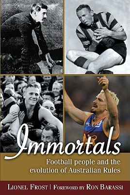 Immortals: Football People and the Evolution of Australian Rules Football Lionel Frost