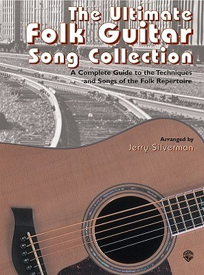 The Ultimate Folk Guitar Song Collection: A Complete Guide To The Techniques And Songs Of Folk Repertoire Jerry Silverman