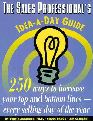 The Sales Professionals Idea-A-Day Guide: 250 Ways to Increase Your Top and Bottom Lines-- Every Selling Day of the Year  by  Jim Cathcart