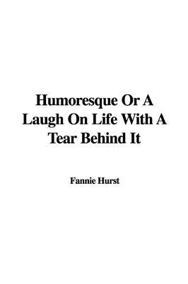 Humoresque, or, A Laugh on Life with a Tear Behind It Fannie Hurst