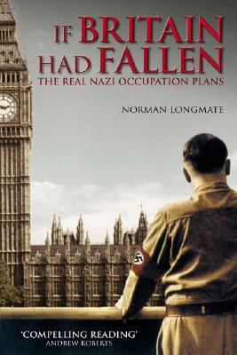 If Britain Had Fallen: The Real Nazi Occupation Plans Norman Longmate