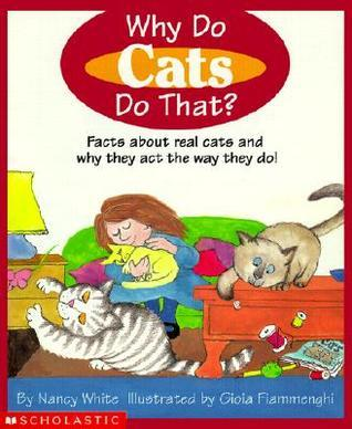 Why Do Cats Do That?: Facts about Real Cats and Why They Act the Way They Do  by  Nancy White