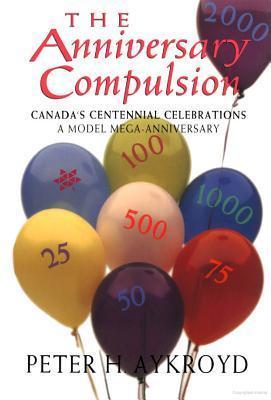 The Anniversary Compulsion: Canadas Centennial Celebrations, A Model Mega-Anniversary Peter H Aykroyd
