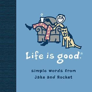 Life Is Good: Simple Words from Jake and Rocket  by  Bert and John Jacobs