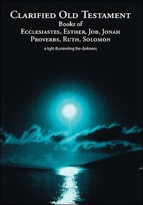 Clarified Old Testament: Books of Ecclesiastes, Esther, Job, Jonah, Proverbs, Ruth, Solomon  by  Elnora Blanchett
