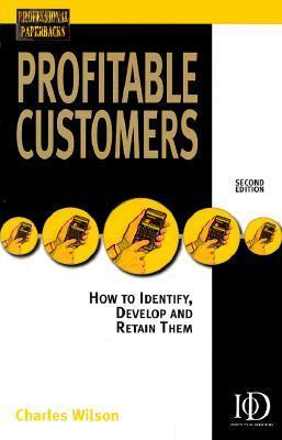 Profitable Customers: How to Identify, Develop and Keep Them Charles Wilson
