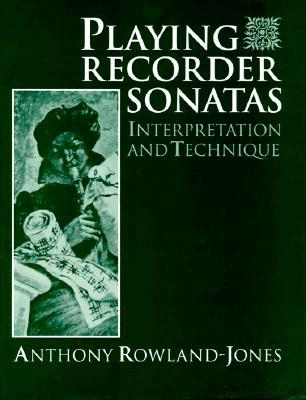 Playing Recorder Sonatas: Interpretation and Technique  by  Anthony Rowland-Jones