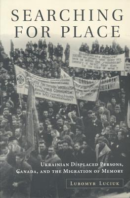 Searching For Place: Ukrainian Displaced Persons, Canada, And The Migration Of Memory Lubomyr Y. Luciuk