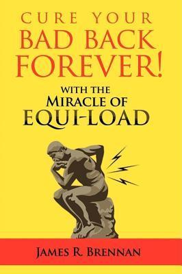 Cure Your Bad Back Forever: With the Miracle of Equi-Load James R. Brennan