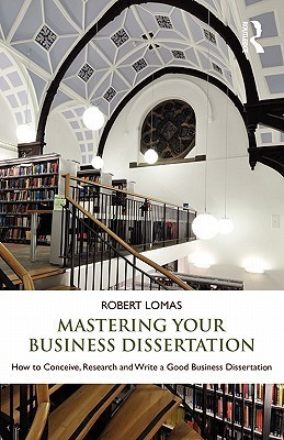Mastering Your Business Dissertation: How to Conceive, Research and Write a Good Business Dissertation  by  Robert Lomas