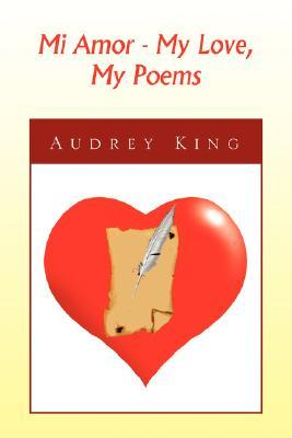 Mi Amor - My Love, My Poems  by  Audrey King