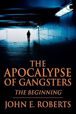 The Apocalypse of Gangsters: The Beginning  by  John E Roberts