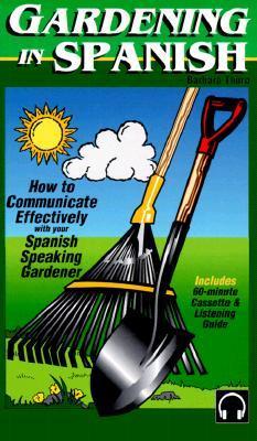 Gardening in Spanish: How to Communicate with Your Spanish Speaking Gardener Barbara Thuro