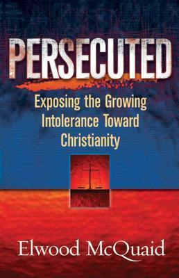 Persecuted: Exposing the Growing Intolerance of Christianity  by  Elwood McQuaid