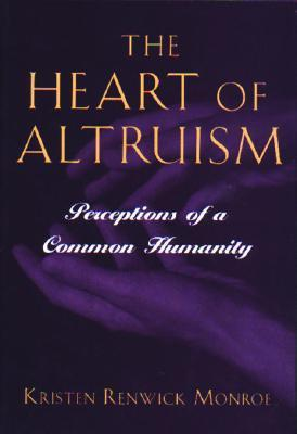 The Heart of Altruism: Perceptions of a Common Humanity  by  Kristen Renwick Monroe