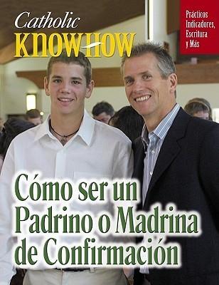 Catholic Know-How: Como Ser Unpadrino O Madrina de Confirmacion  by  O. P. Schaeffler