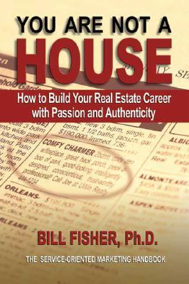 You Are Not a House: How to Build Your Real Estate Career with Passion and Authenticity  by  Bill Fisher