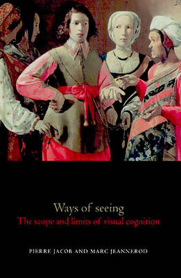 Ways of Seeing: The Scope and Limits of Visual Cognition  by  Marc Jeannerod