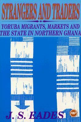 Strangers and Traders: Yoruba Migrants, Markets, and the State in Northern Ghana  by  J.S.  Eades