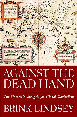 Against The Dead Hand The Uncertain Struggle For Global Capitalism  by  Brink Lindsey