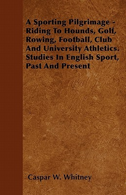 A Sporting Pilgrimage - Riding to Hounds, Golf, Rowing, Football, Club and University Athletics. Studies in English Sport, Past and Present  by  Caspar W. Whitney