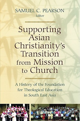 Supporting Asian Christianitys Transition From Mission To Church: A History Of The Foundation For Theological Education In South East (Historical Series Of The Reformed Church In America) Samuel C. Pearson