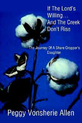 If the Lords Willing . . .and the Creek Dont Rise: The Journey of a Share Croppers Daughter  by  Peggy Vonsherie Allen