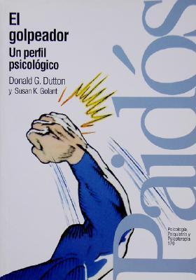 El Golpeador - Perfil Psicologico = Genealogy of the Masculine Donald G. Dutton