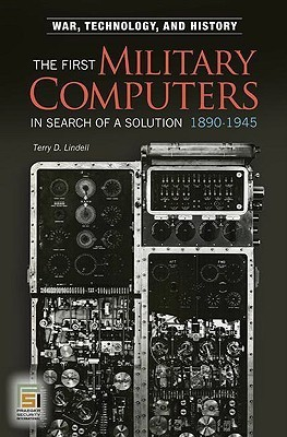 The First Military Computers, 1890 1945: In Search Of A Solution (War, Technology, And History)  by  Terry D. Lindell