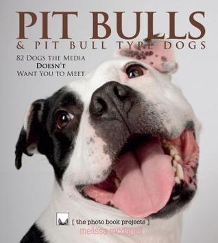 Pit Bulls & Pit Bull Type Dogs: 82 Dogs the Media Doesnt Want You to Meet Melissa McDaniel