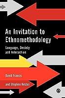 An Invitation To Ethnomethodology: Language, Society, And Social Interaction David Francis