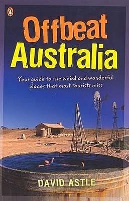 Offbeat Australia: A Unique Travel Guide to Australias Unusual and Eccentric Tourist Attractions David Astle