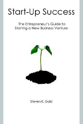 Start Up Success: The Entrepreneurs Guide To Starting A New Business Venture  by  Steven K. Gold
